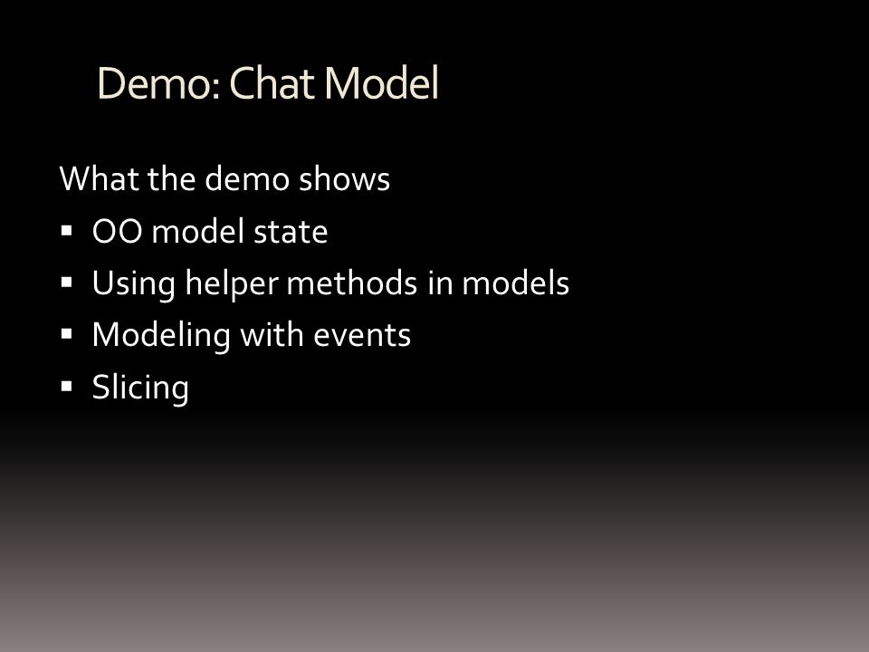 Demo: Chat Model What the demo shows OO model state Using helper methods in models Modeling with events Slicing