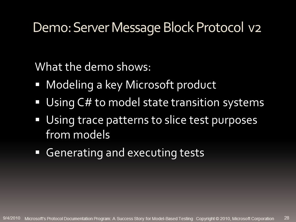 Demo: Server Message Block Protocol v2 What the demo shows: Modeling a key Microsoft product Using C# to model state transition systems Using trace patterns to slice test purposes from models Generating and executing tests Microsoft s Protocol Documentation Program: A Success Story for Model-Based Testing Copyright © 2010, Microsoft Corporation 9/4/2010 28