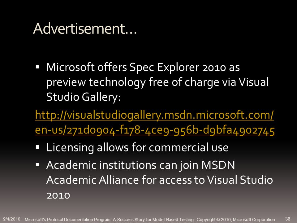 Advertisement… Microsoft offers Spec Explorer 2010 as preview technology free of charge via Visual Studio Gallery: http://visualstudiogallery.msdn.microsoft.com/ en-us/271d0904-f178-4ce9-956b-d9bfa4902745 Licensing allows for commercial use Academic institutions can join MSDN Academic Alliance for access to Visual Studio 2010 Microsoft s Protocol Documentation Program: A Success Story for Model-Based Testing Copyright © 2010, Microsoft Corporation 9/4/2010 36