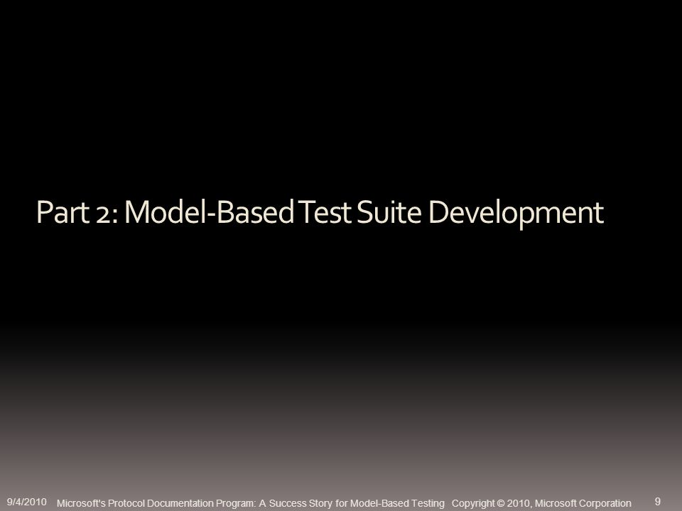 Part 2: Model-Based Test Suite Development Microsoft s Protocol Documentation Program: A Success Story for Model-Based Testing Copyright © 2010, Microsoft Corporation 9/4/2010 9