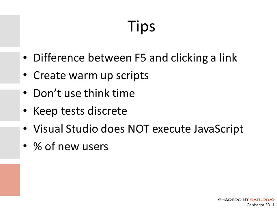 Canberra 2011 Tips Difference between F5 and clicking a link Create warm up scripts Dont use think time Keep tests discrete Visual Studio does NOT execute JavaScript % of new users