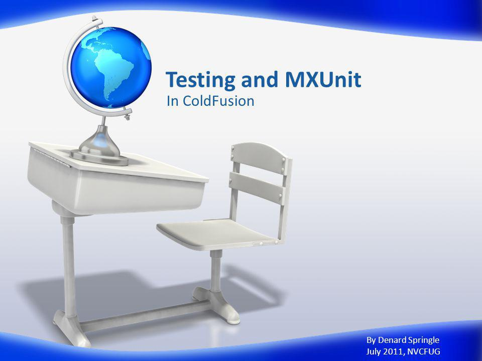 Testing and MXUnit In ColdFusion By Denard Springle July 2011, NVCFUG