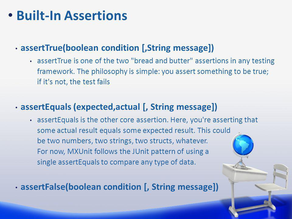 assertTrue(boolean condition [,String message]) assertTrue is one of the two bread and butter assertions in any testing framework.