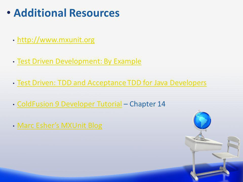 http://www.mxunit.org Test Driven Development: By Example Test Driven: TDD and Acceptance TDD for Java Developers ColdFusion 9 Developer Tutorial – Chapter 14 ColdFusion 9 Developer Tutorial Marc Eshers MXUnit Blog Additional Resources
