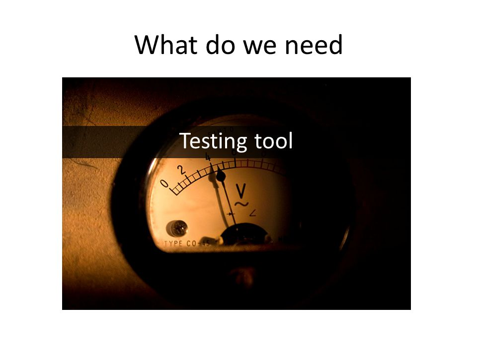 What do we need Testing tool