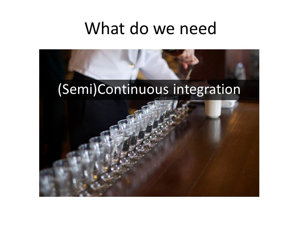 What do we need (Semi)Continuous integration