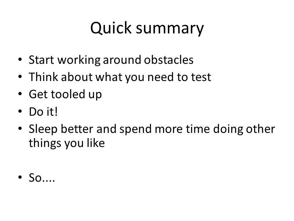 Quick summary Start working around obstacles Think about what you need to test Get tooled up Do it.