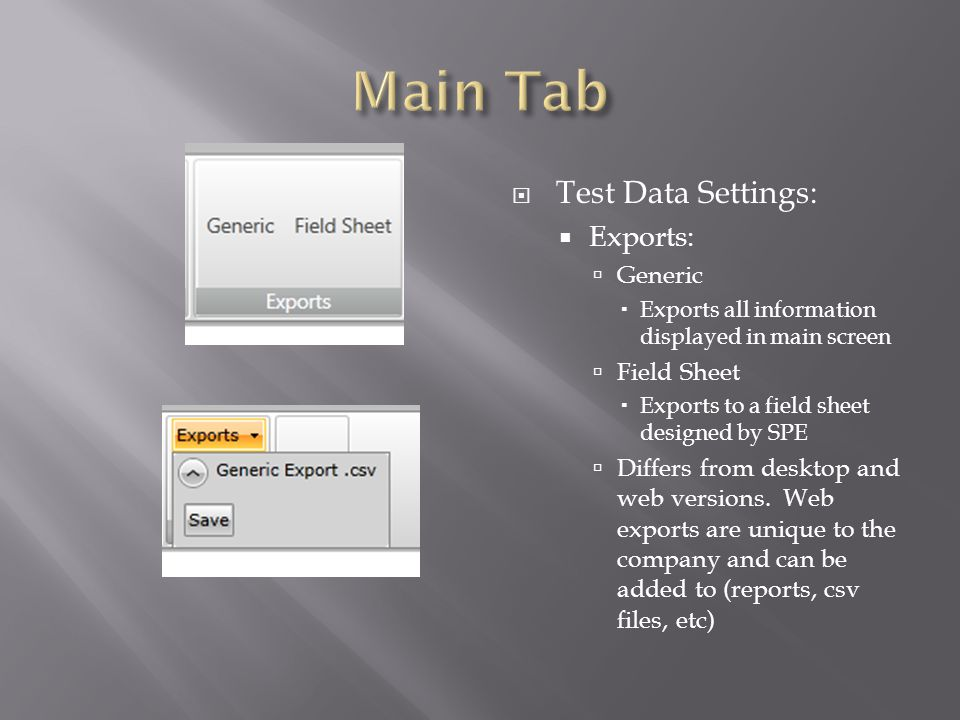 Test Data Settings: Exports: Generic Exports all information displayed in main screen Field Sheet Exports to a field sheet designed by SPE Differs from desktop and web versions.