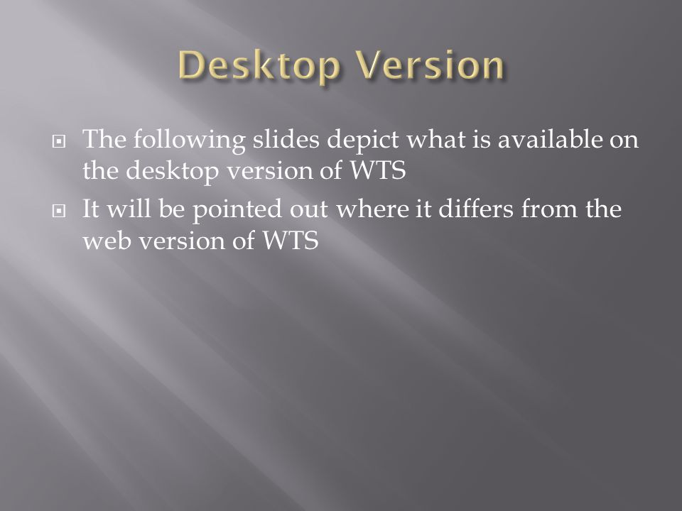 The following slides depict what is available on the desktop version of WTS It will be pointed out where it differs from the web version of WTS