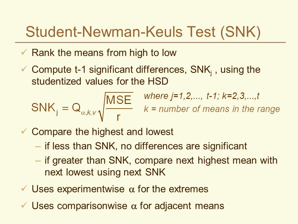 Student-Newman-Keuls Test (SNK) Rank the means from high to low Compute t-1 significant differences, SNK j, using the studentized values for the HSD Compare the highest and lowest –if less than SNK, no differences are significant –if greater than SNK, compare next highest mean with next lowest using next SNK Uses experimentwise for the extremes Uses comparisonwise for adjacent means where j=1,2,..., t-1; k=2,3,...,t k = number of means in the range