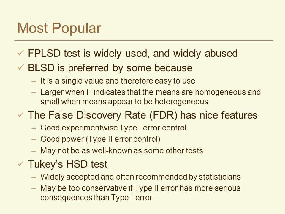 Most Popular FPLSD test is widely used, and widely abused BLSD is preferred by some because –It is a single value and therefore easy to use –Larger when F indicates that the means are homogeneous and small when means appear to be heterogeneous The False Discovery Rate (FDR) has nice features –Good experimentwise Type I error control –Good power (Type II error control) –May not be as well-known as some other tests Tukeys HSD test –Widely accepted and often recommended by statisticians –May be too conservative if Type II error has more serious consequences than Type I error