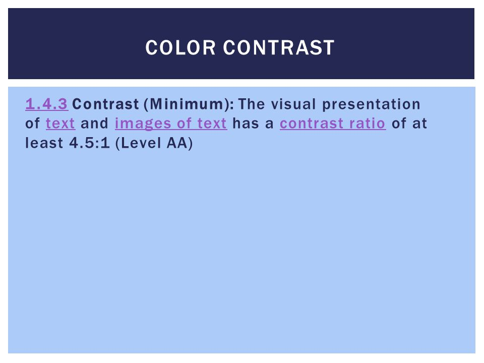 COLOR CONTRAST 1.4.31.4.3 Contrast (Minimum): The visual presentation of text and images of text has a contrast ratio of at least 4.5:1 (Level AA)textimages of textcontrast ratio