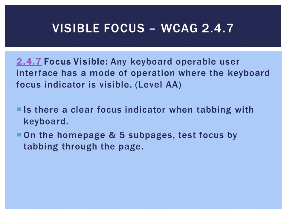 VISIBLE FOCUS – WCAG 2.4.7 2.4.72.4.7 Focus Visible: Any keyboard operable user interface has a mode of operation where the keyboard focus indicator is visible.