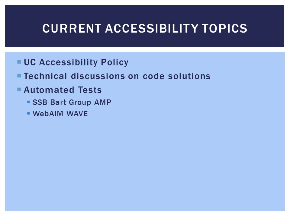 UC Accessibility Policy Technical discussions on code solutions Automated Tests SSB Bart Group AMP WebAIM WAVE CURRENT ACCESSIBILITY TOPICS