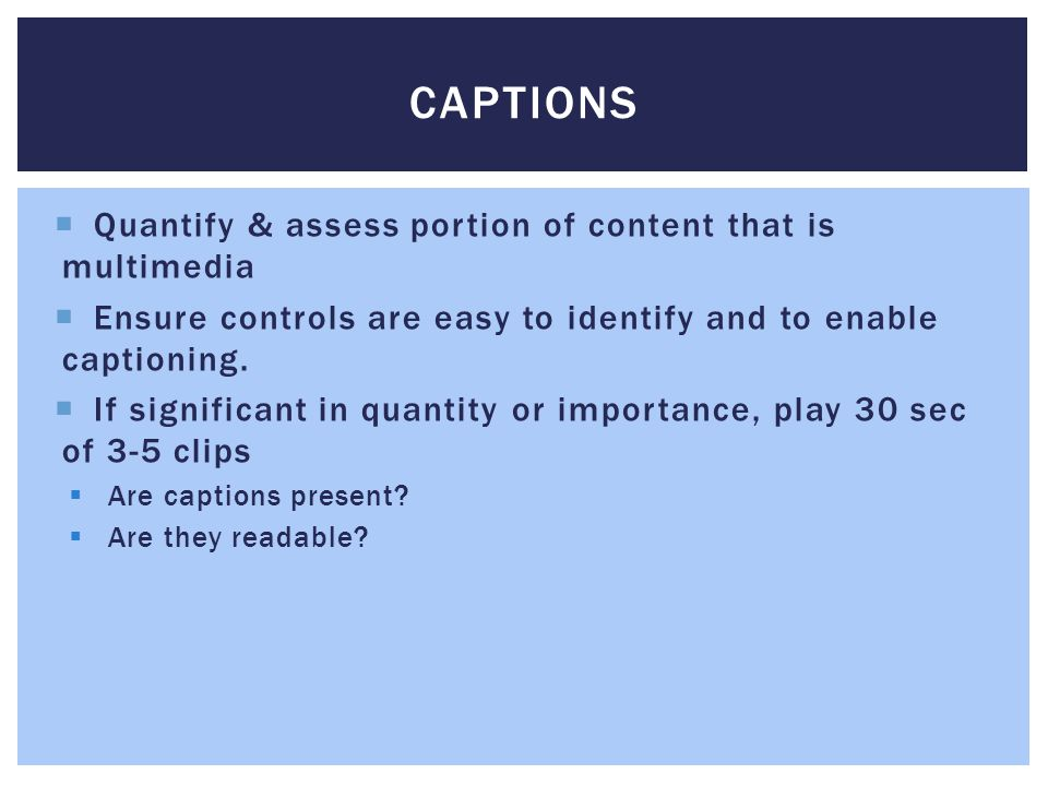 CAPTIONS Quantify & assess portion of content that is multimedia Ensure controls are easy to identify and to enable captioning.