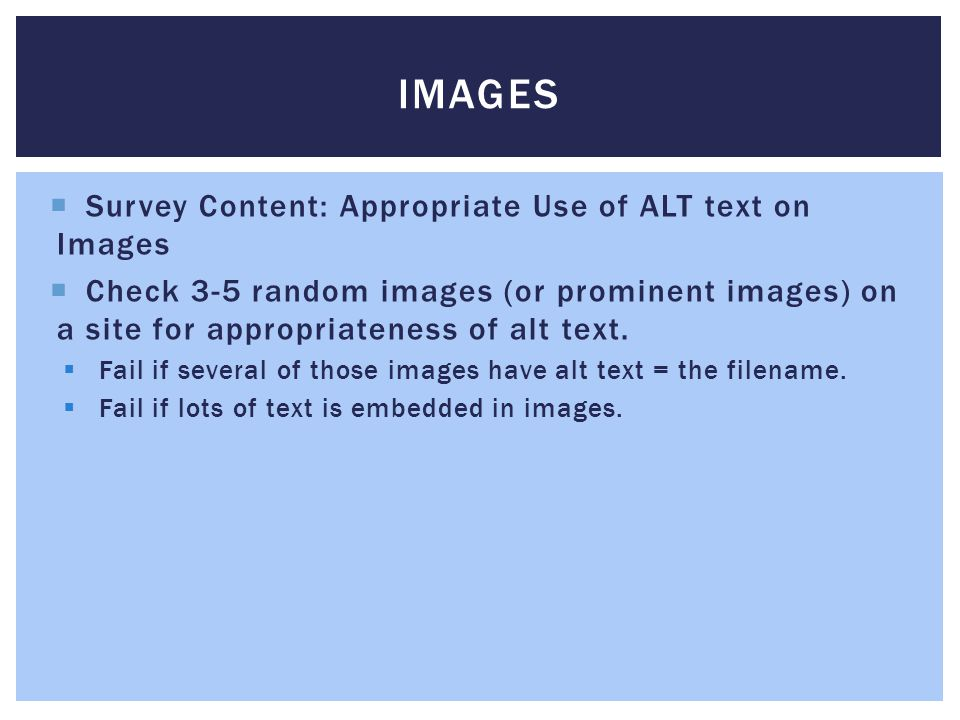 IMAGES Survey Content: Appropriate Use of ALT text on Images Check 3-5 random images (or prominent images) on a site for appropriateness of alt text.