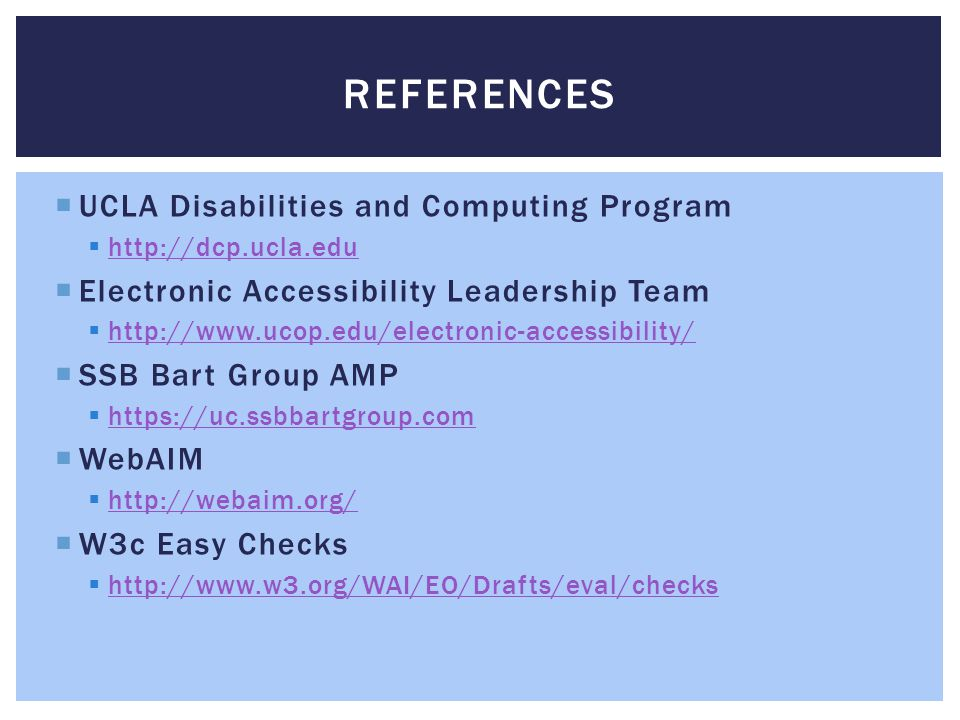 REFERENCES UCLA Disabilities and Computing Program http://dcp.ucla.edu Electronic Accessibility Leadership Team http://www.ucop.edu/electronic-accessibility/ SSB Bart Group AMP https://uc.ssbbartgroup.com WebAIM http://webaim.org/ W3c Easy Checks http://www.w3.org/WAI/EO/Drafts/eval/checks
