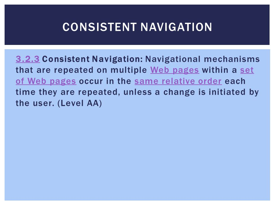 CONSISTENT NAVIGATION 3.2.33.2.3 Consistent Navigation: Navigational mechanisms that are repeated on multiple Web pages within a set of Web pages occur in the same relative order each time they are repeated, unless a change is initiated by the user.