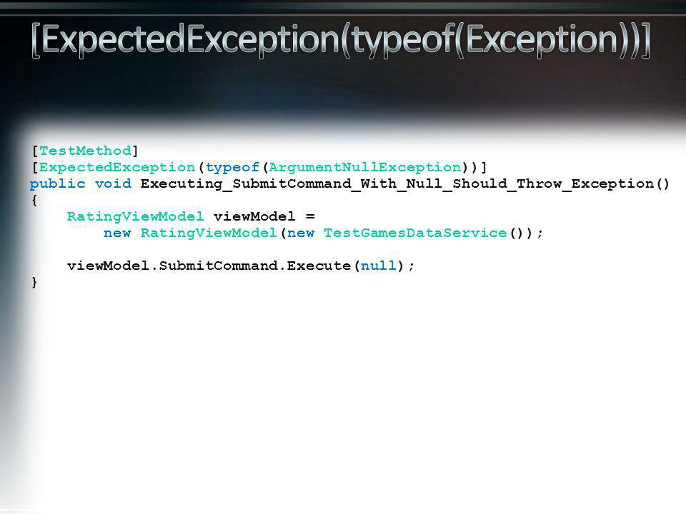 [TestMethod] [ExpectedException(typeof(ArgumentNullException))] public void Executing_SubmitCommand_With_Null_Should_Throw_Exception() { RatingViewModel viewModel = new RatingViewModel(new TestGamesDataService()); viewModel.SubmitCommand.Execute(null); }
