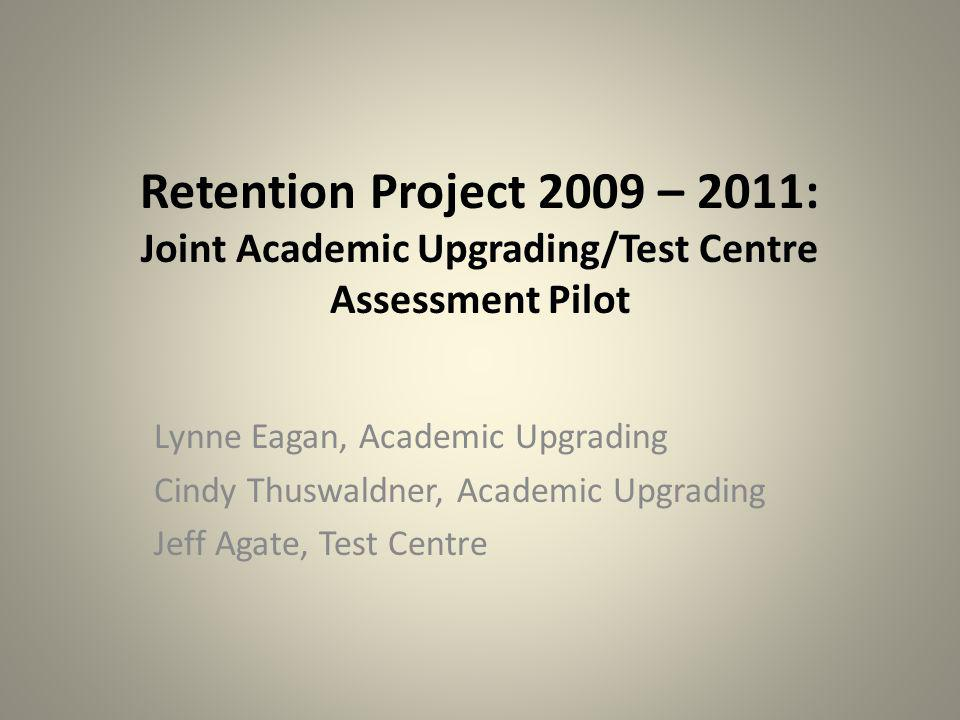 Retention Project 2009 – 2011: Joint Academic Upgrading/Test Centre Assessment Pilot Lynne Eagan, Academic Upgrading Cindy Thuswaldner, Academic Upgrading Jeff Agate, Test Centre