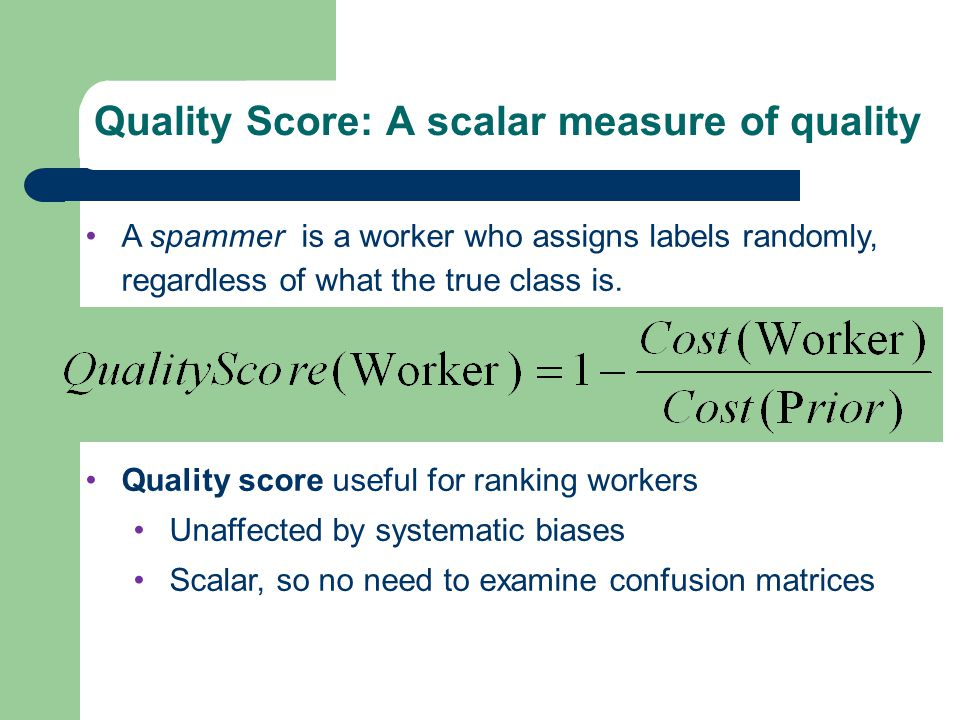 Quality Score A spammer is a worker who assigns labels randomly, regardless of what the true class is.