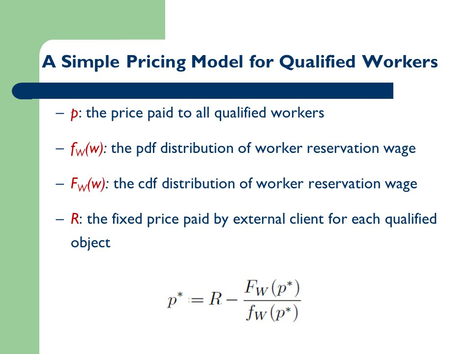 –p: the price paid to all qualified workers –f W (w): the pdf distribution of worker reservation wage –F W (w): the cdf distribution of worker reservation wage –R: the fixed price paid by external client for each qualified object A Simple Pricing Model for Qualified Workers