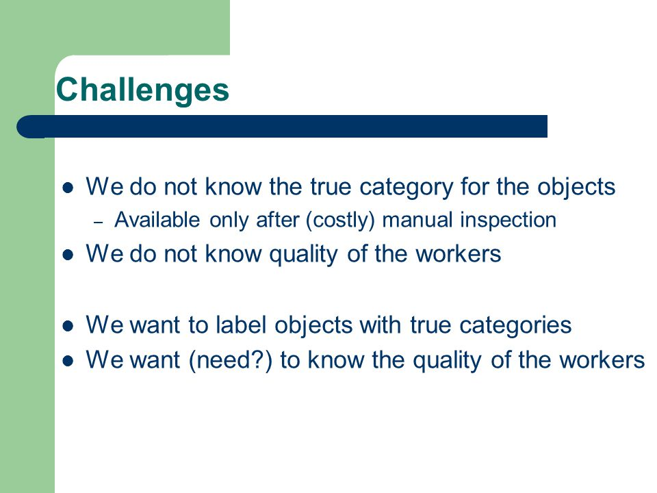 Challenges We do not know the true category for the objects – Available only after (costly) manual inspection We do not know quality of the workers We want to label objects with true categories We want (need ) to know the quality of the workers