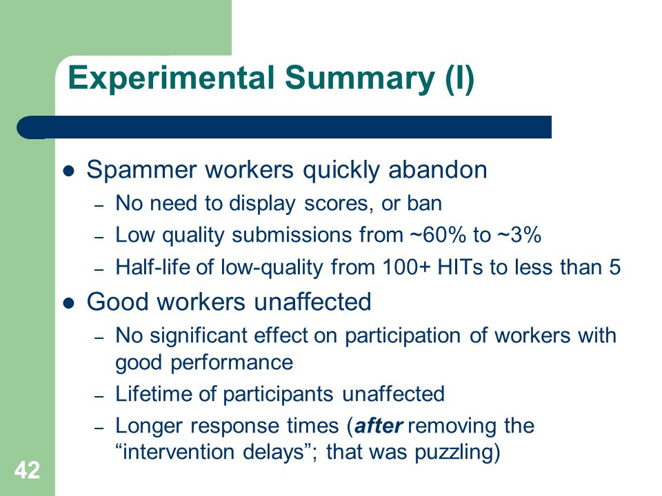 Experimental Summary (I) Spammer workers quickly abandon – No need to display scores, or ban – Low quality submissions from ~60% to ~3% – Half-life of low-quality from 100+ HITs to less than 5 Good workers unaffected – No significant effect on participation of workers with good performance – Lifetime of participants unaffected – Longer response times (after removing the intervention delays; that was puzzling) 42