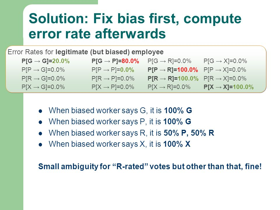 Solution: Fix bias first, compute error rate afterwards When biased worker says G, it is 100% G When biased worker says P, it is 100% G When biased worker says R, it is 50% P, 50% R When biased worker says X, it is 100% X Small ambiguity for R-rated votes but other than that, fine.