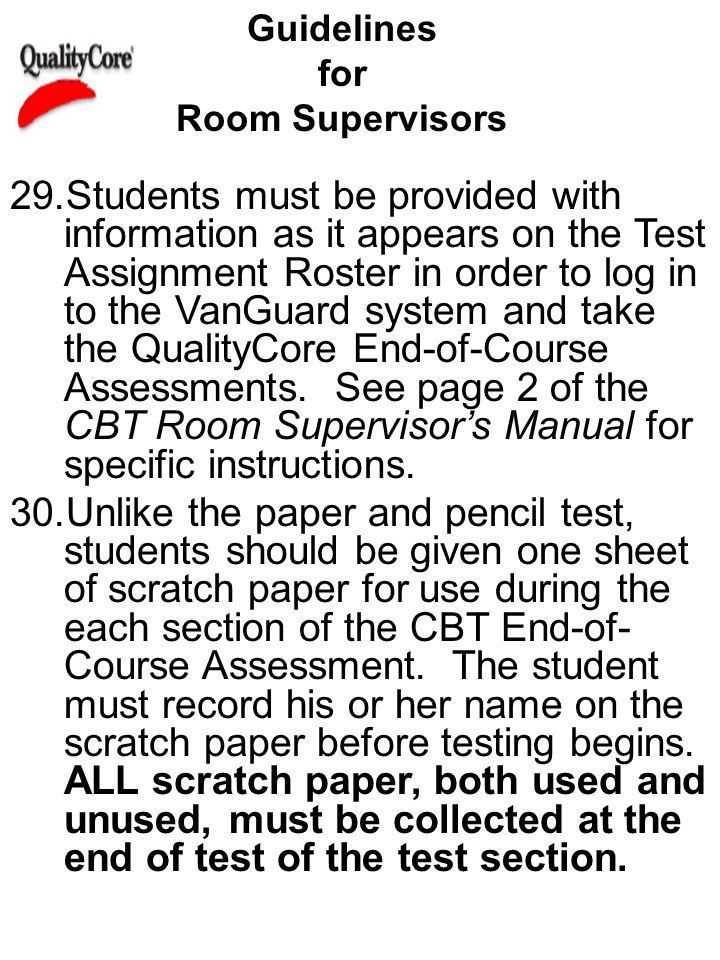 Guidelines for Room Supervisors 29.Students must be provided with information as it appears on the Test Assignment Roster in order to log in to the VanGuard system and take the QualityCore End-of-Course Assessments.