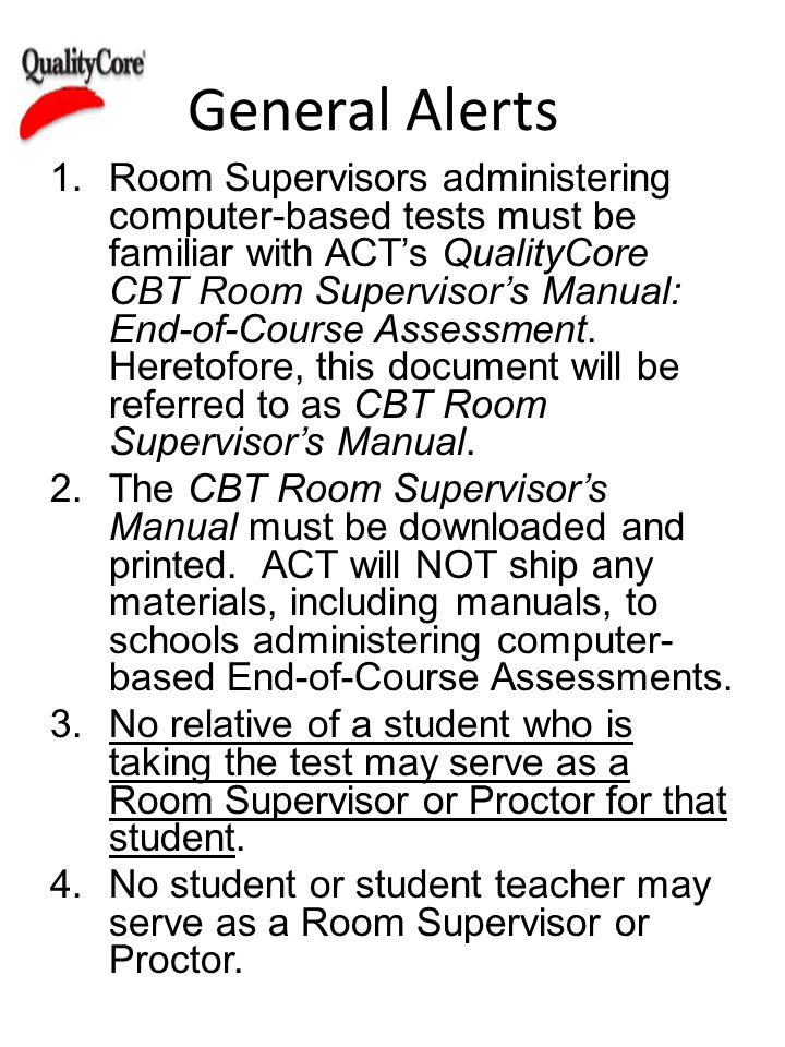General Alerts 1.Room Supervisors administering computer-based tests must be familiar with ACTs QualityCore CBT Room Supervisors Manual: End-of-Course Assessment.