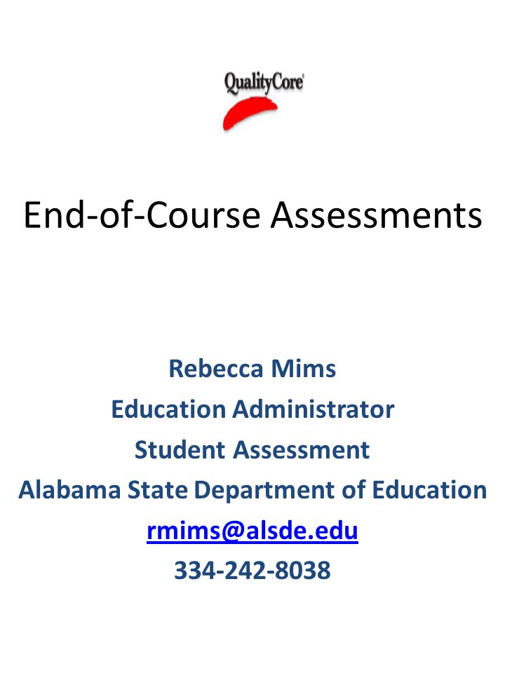 End-of-Course Assessments Rebecca Mims Education Administrator Student Assessment Alabama State Department of Education rmims@alsde.edu 334-242-8038
