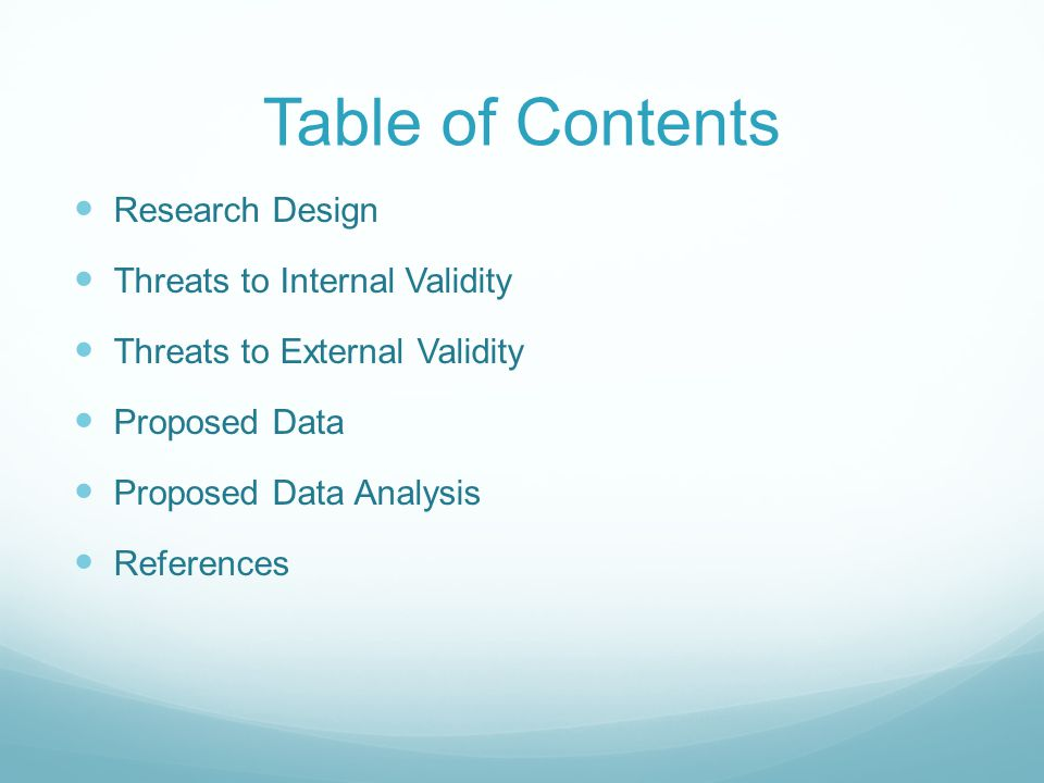Table of Contents Research Design Threats to Internal Validity Threats to External Validity Proposed Data Proposed Data Analysis References