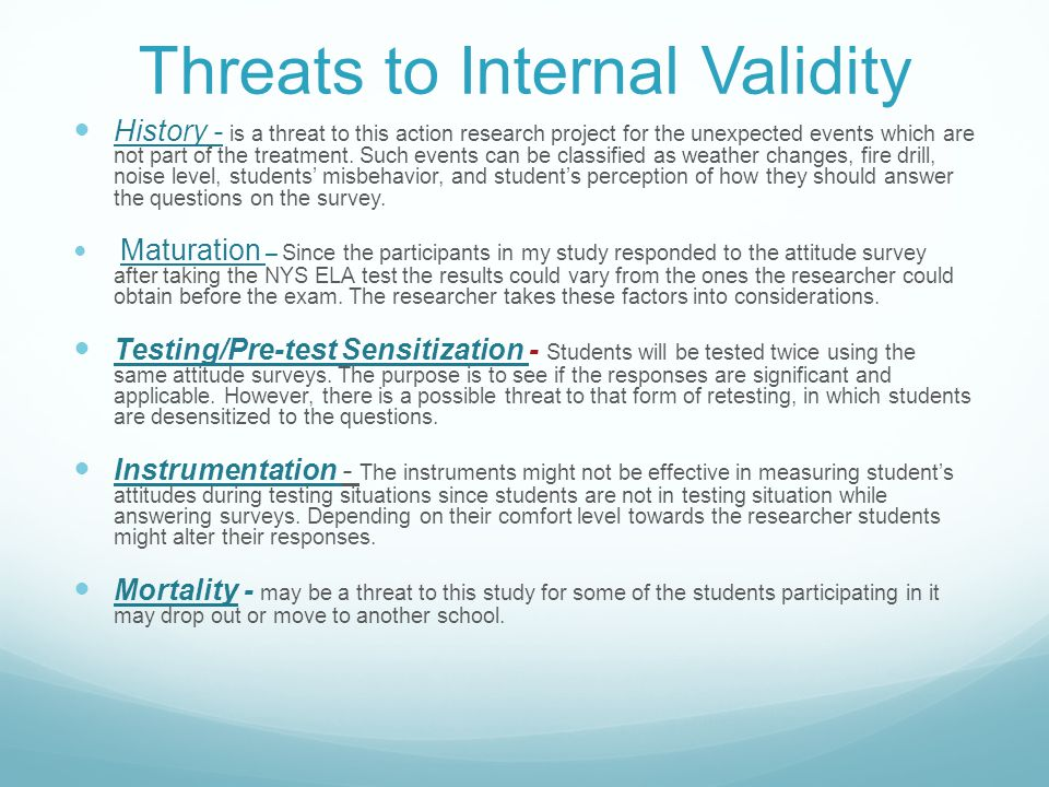 Threats to Internal Validity History - is a threat to this action research project for the unexpected events which are not part of the treatment.