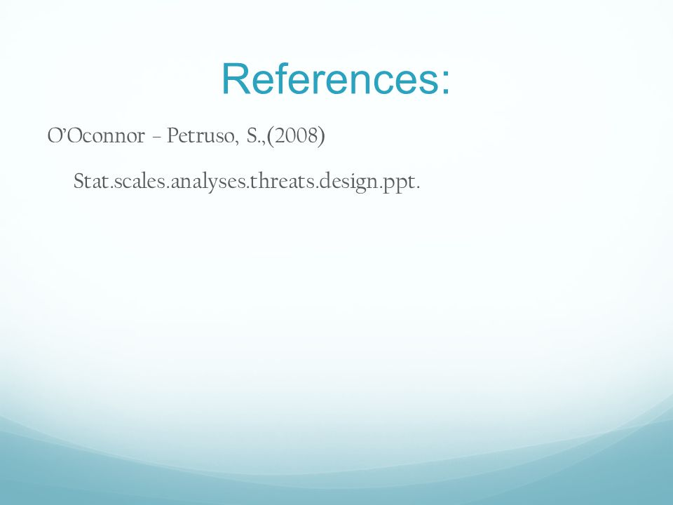 References: OOconnor – Petruso, S.,(2008) Stat.scales.analyses.threats.design.ppt.
