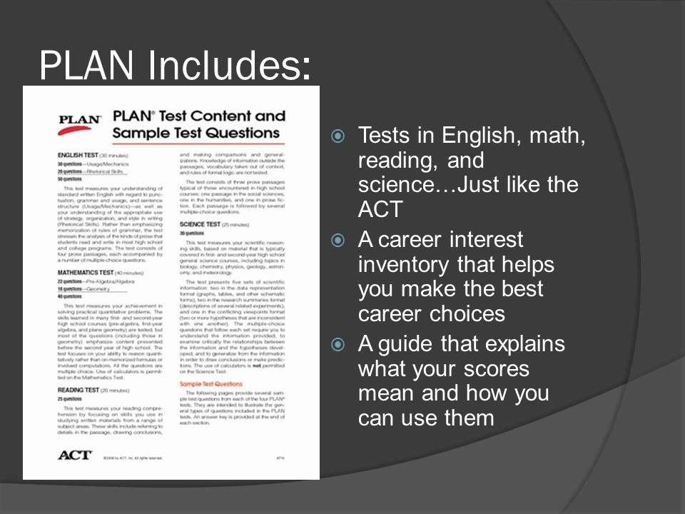PLAN Includes: Tests in English, math, reading, and science…Just like the ACT A career interest inventory that helps you make the best career choices A guide that explains what your scores mean and how you can use them