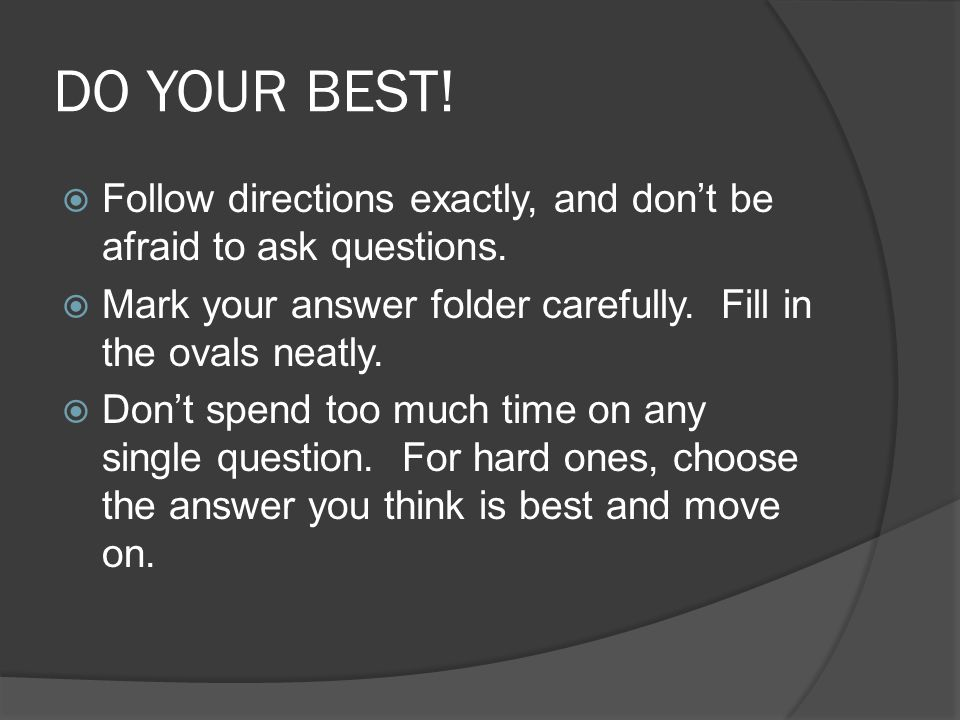 DO YOUR BEST. Follow directions exactly, and dont be afraid to ask questions.