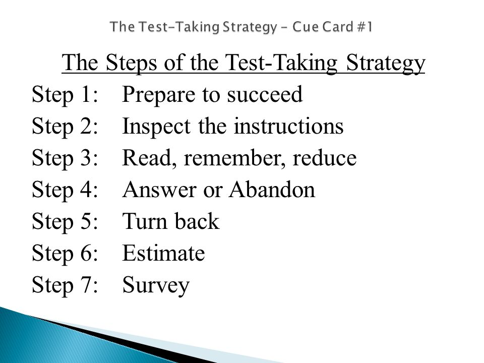 The Steps of the Test-Taking Strategy Step 1: Prepare to succeed Step 2:Inspect the instructions Step 3:Read, remember, reduce Step 4:Answer or Abandon Step 5:Turn back Step 6:Estimate Step 7:Survey