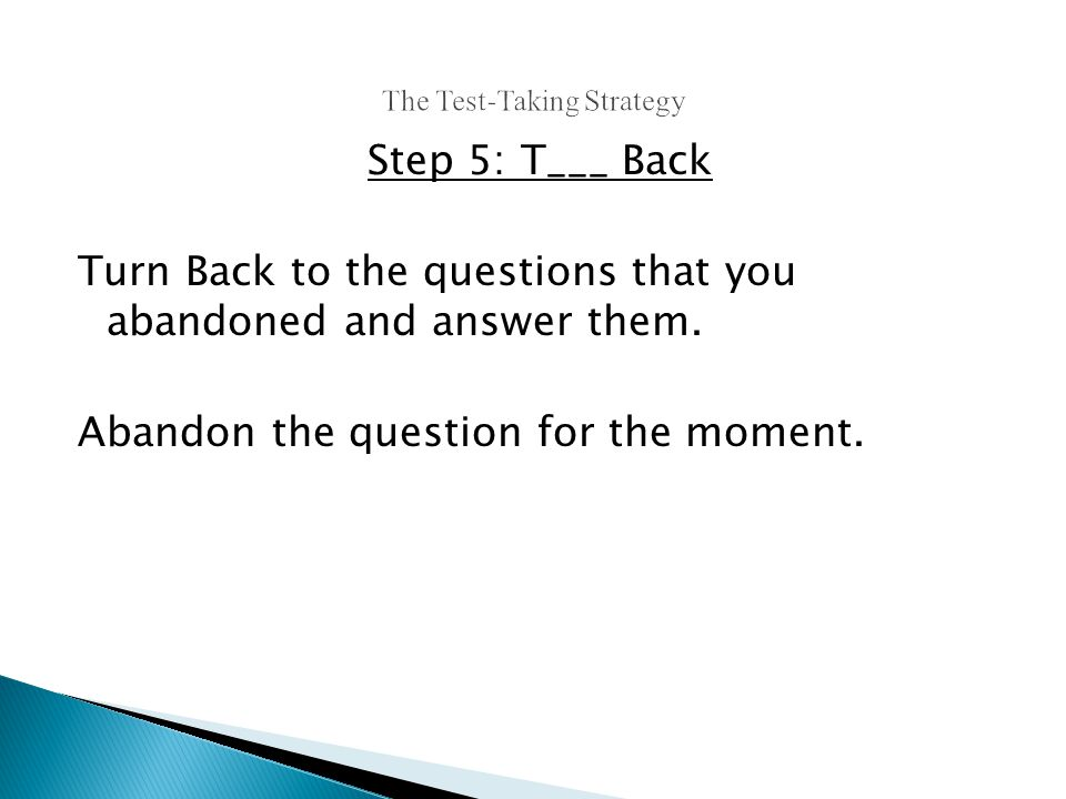 Step 5: T___ Back Turn Back to the questions that you abandoned and answer them.
