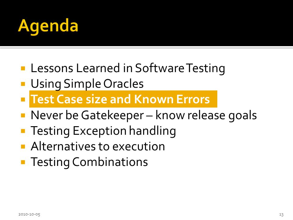 Lessons Learned in Software Testing Using Simple Oracles Test Case size and Known Errors Never be Gatekeeper – know release goals Testing Exception handling Alternatives to execution Testing Combinations 2010-10-0513
