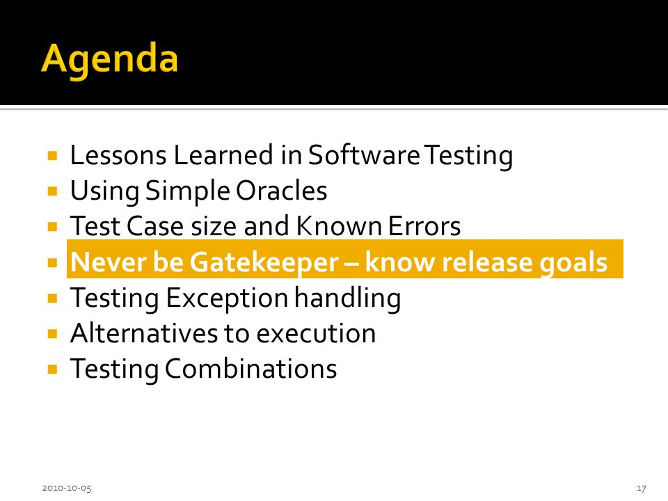 Lessons Learned in Software Testing Using Simple Oracles Test Case size and Known Errors Never be Gatekeeper – know release goals Testing Exception handling Alternatives to execution Testing Combinations 2010-10-0517