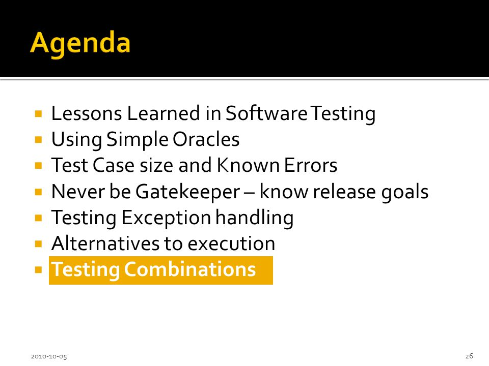 Lessons Learned in Software Testing Using Simple Oracles Test Case size and Known Errors Never be Gatekeeper – know release goals Testing Exception handling Alternatives to execution Testing Combinations 2010-10-0526