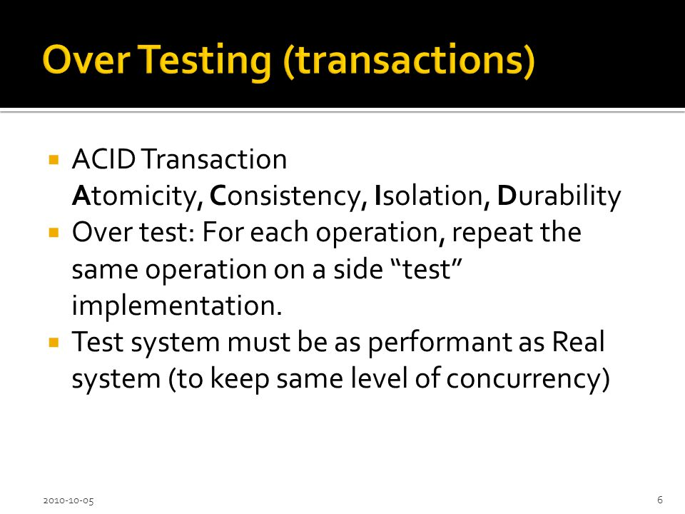 ACID Transaction Atomicity, Consistency, Isolation, Durability Over test: For each operation, repeat the same operation on a side test implementation.