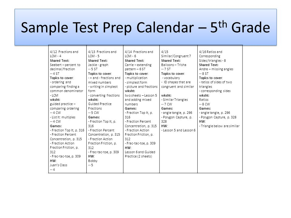 Sample Test Prep Calendar – 5 th Grade 4/12 Fractions and LCM - 4 Shared Text: Seebert – percent to decimal/fraction -- 4 ST Topics to cover: - ordering and comparing finding a common denominator - LCM wksht: guided practice – comparing ordering -- 4 CW - List It: multiples -- 4 CW Games: - Fraction Top It, p.