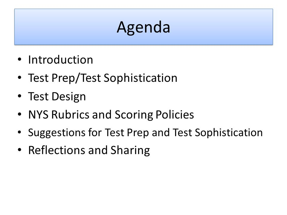 Agenda Introduction Test Prep/Test Sophistication Test Design NYS Rubrics and Scoring Policies Suggestions for Test Prep and Test Sophistication Reflections and Sharing