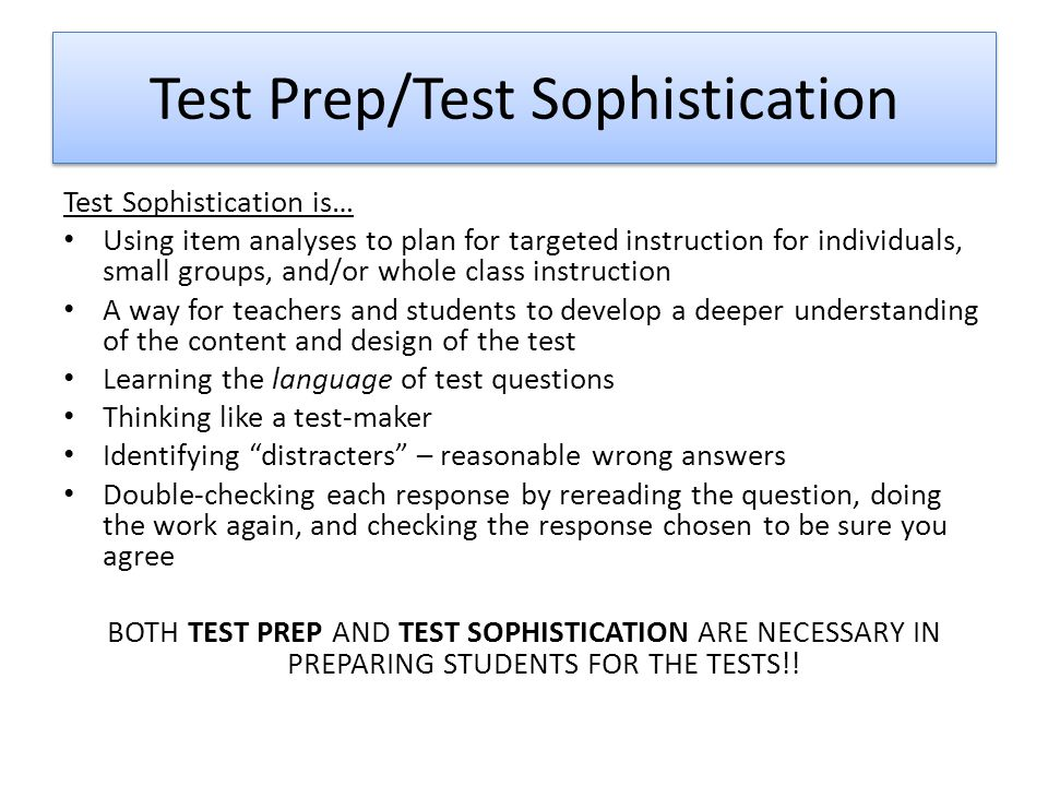 Test Prep/Test Sophistication Test Sophistication is… Using item analyses to plan for targeted instruction for individuals, small groups, and/or whole class instruction A way for teachers and students to develop a deeper understanding of the content and design of the test Learning the language of test questions Thinking like a test-maker Identifying distracters – reasonable wrong answers Double-checking each response by rereading the question, doing the work again, and checking the response chosen to be sure you agree BOTH TEST PREP AND TEST SOPHISTICATION ARE NECESSARY IN PREPARING STUDENTS FOR THE TESTS!!