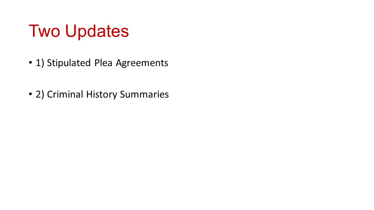 Two Updates 1) Stipulated Plea Agreements 2) Criminal History Summaries