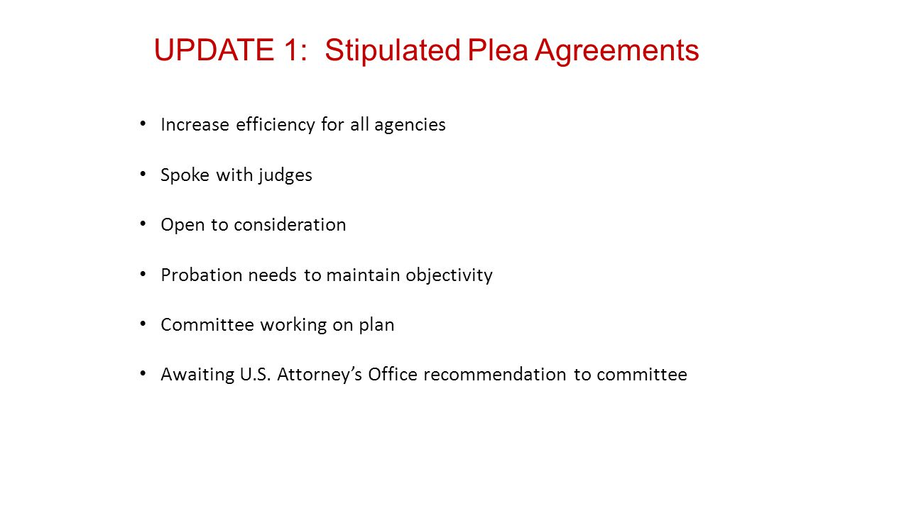UPDATE 1: Stipulated Plea Agreements Increase efficiency for all agencies Spoke with judges Open to consideration Probation needs to maintain objectivity Committee working on plan Awaiting U.S.