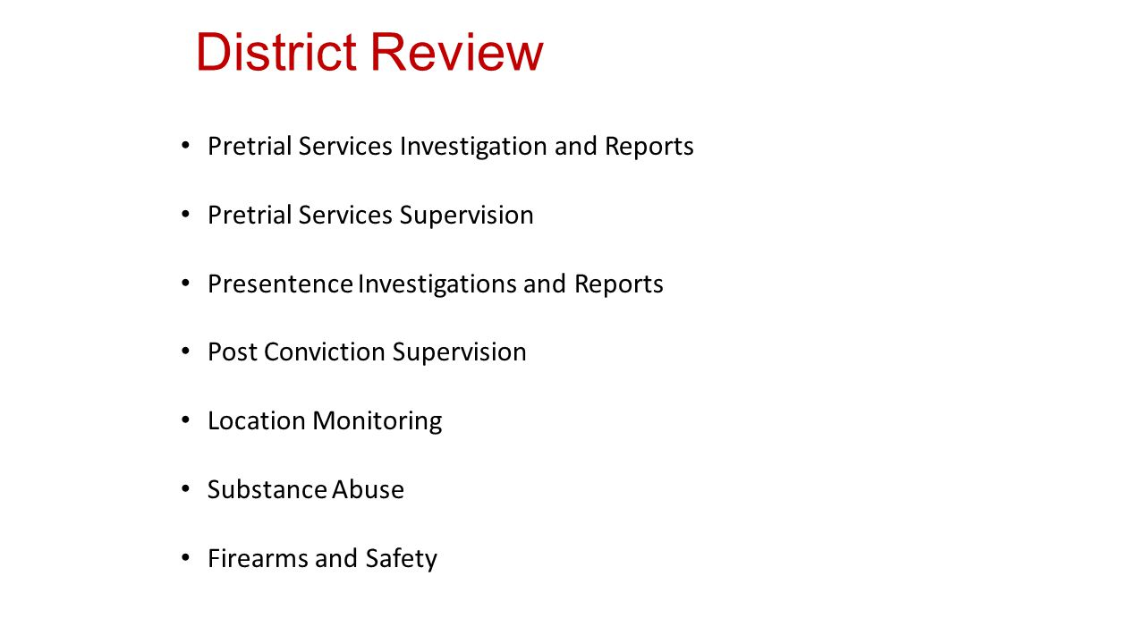 District Review Pretrial Services Investigation and Reports Pretrial Services Supervision Presentence Investigations and Reports Post Conviction Supervision Location Monitoring Substance Abuse Firearms and Safety