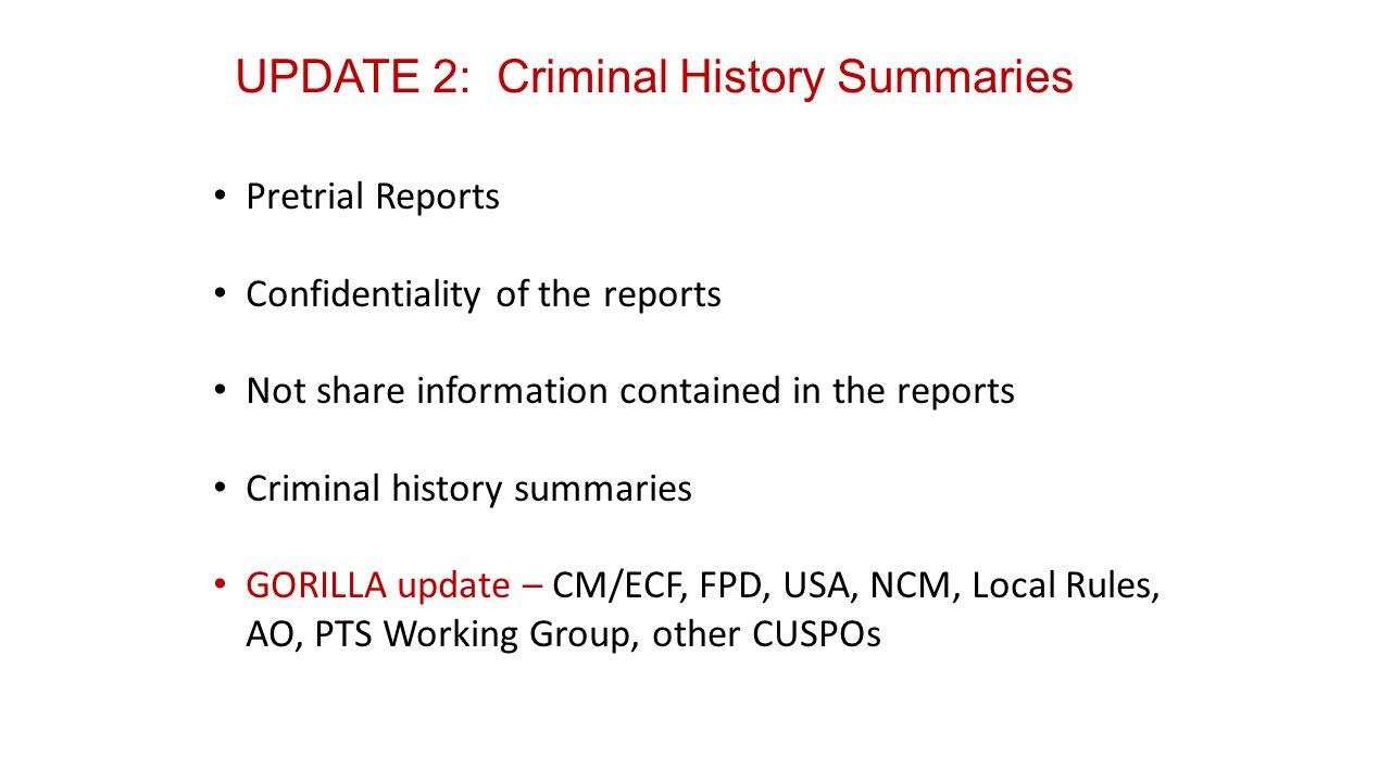 UPDATE 2: Criminal History Summaries Pretrial Reports Confidentiality of the reports Not share information contained in the reports Criminal history summaries GORILLA update – CM/ECF, FPD, USA, NCM, Local Rules, AO, PTS Working Group, other CUSPOs